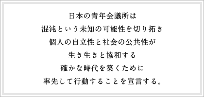 日本の青年会議所は 混沌という未知の可能性を切り拓き個人の自立性と社会の公共性が生き生きと協和する確かな時代を築くために率先して行動することを宣言する。
